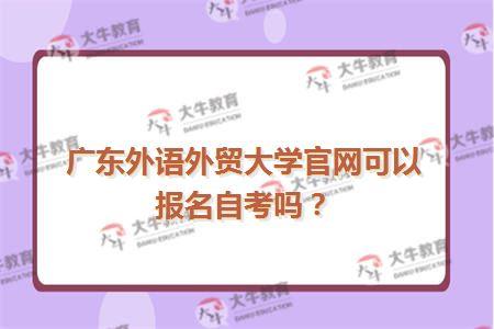 广东外语外贸大学官网可以报名自考吗